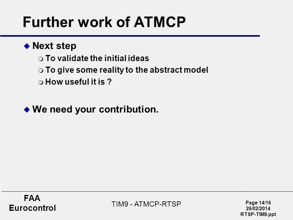 Page 14/16 26/02/2014 RTSP-TIM9.ppt FAA Eurocontrol TIM9 - ATMCP-RTSP Further work of ATMCP Next step To validate the initial ideas To give some reality to the abstract model How useful it is .