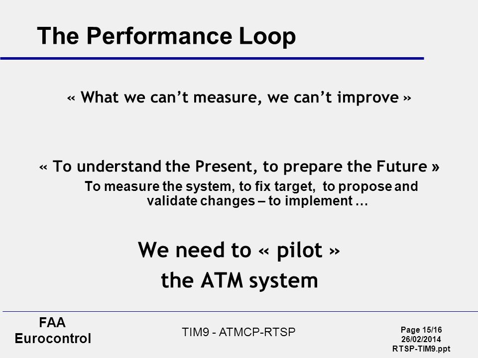 Page 15/16 26/02/2014 RTSP-TIM9.ppt FAA Eurocontrol TIM9 - ATMCP-RTSP The Performance Loop « What we cant measure, we cant improve » « To understand the Present, to prepare the Future » To measure the system, to fix target, to propose and validate changes – to implement … We need to « pilot » the ATM system