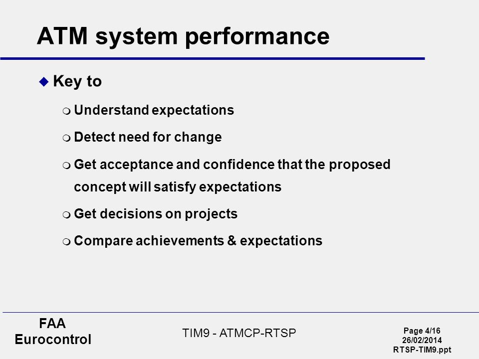 Page 4/16 26/02/2014 RTSP-TIM9.ppt FAA Eurocontrol TIM9 - ATMCP-RTSP ATM system performance Key to Understand expectations Detect need for change Get acceptance and confidence that the proposed concept will satisfy expectations Get decisions on projects Compare achievements & expectations