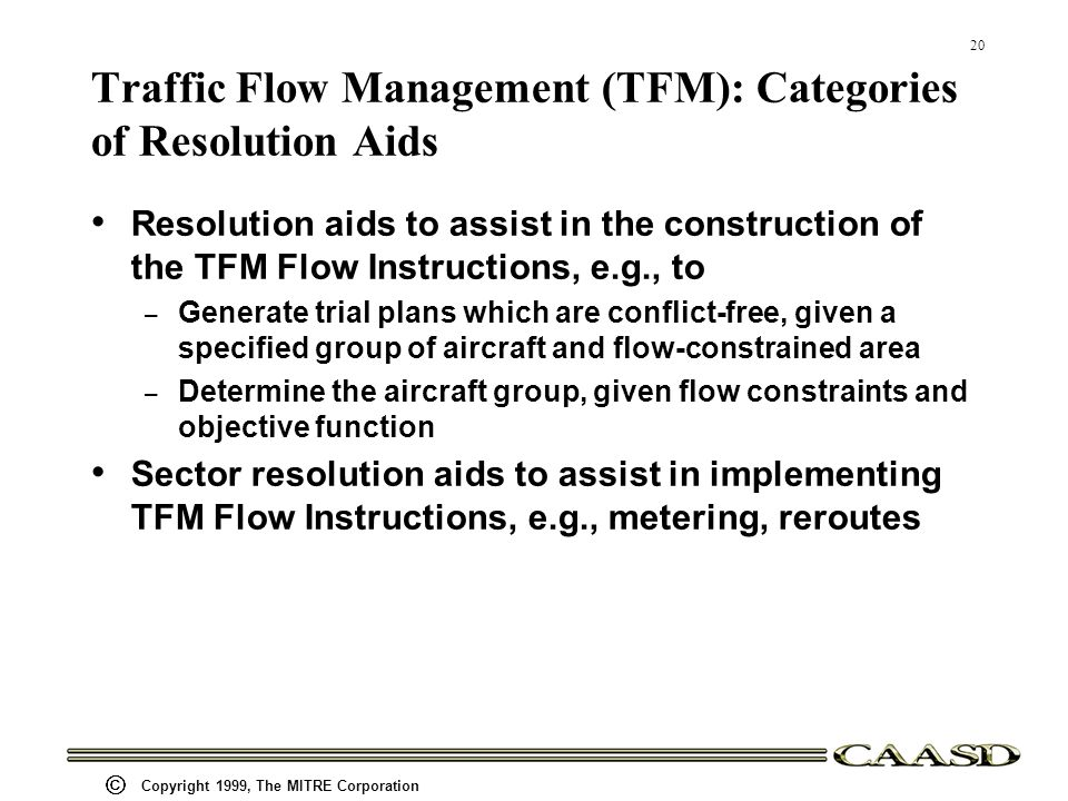 20 Copyright 1999, The MITRE Corporation Traffic Flow Management (TFM): Categories of Resolution Aids Resolution aids to assist in the construction of the TFM Flow Instructions, e.g., to – Generate trial plans which are conflict-free, given a specified group of aircraft and flow-constrained area – Determine the aircraft group, given flow constraints and objective function Sector resolution aids to assist in implementing TFM Flow Instructions, e.g., metering, reroutes