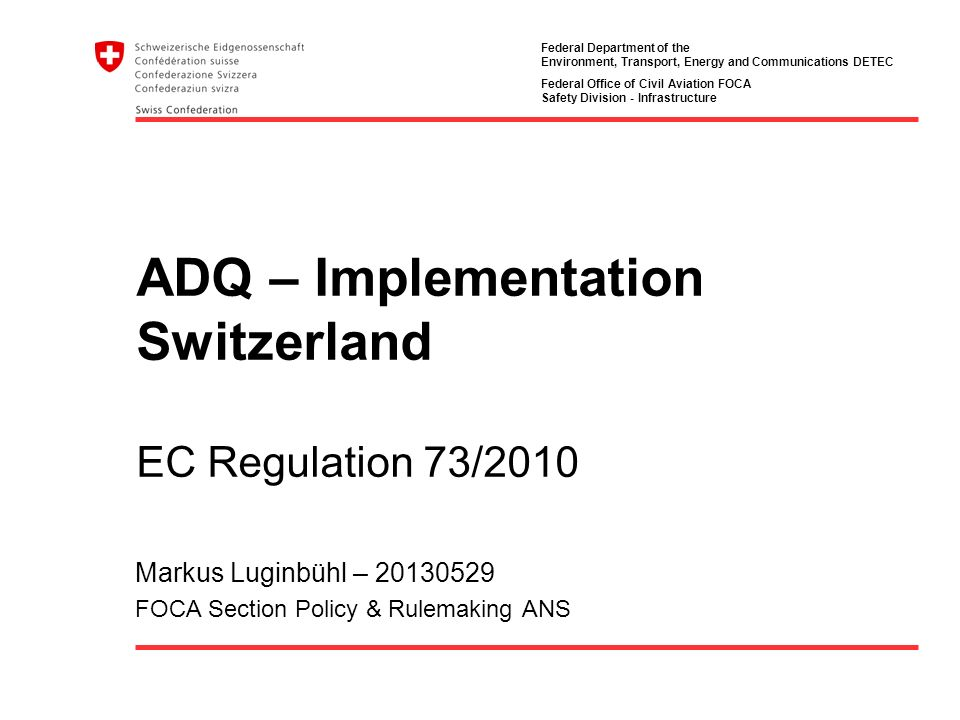 Federal Department of the Environment, Transport, Energy and Communications DETEC Federal Office of Civil Aviation FOCA Safety Division - Infrastructure ADQ – Implementation Switzerland EC Regulation 73/2010 Markus Luginbühl – 20130529 FOCA Section Policy & Rulemaking ANS