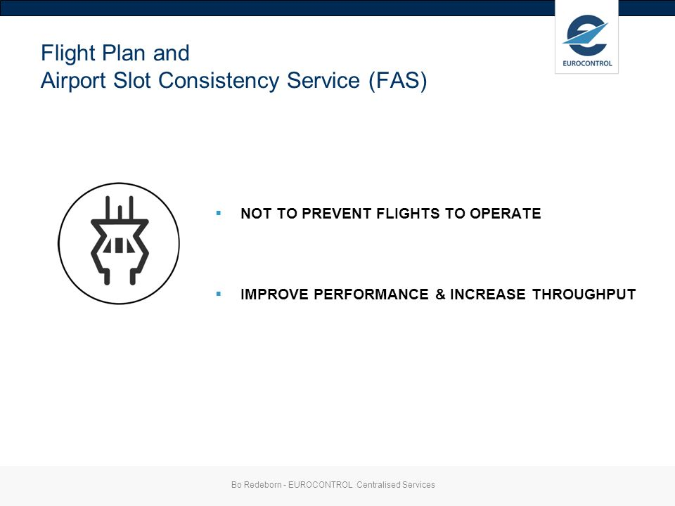 Flight Plan and Airport Slot Consistency Service (FAS) NOT TO PREVENT FLIGHTS TO OPERATE IMPROVE PERFORMANCE & INCREASE THROUGHPUT Bo Redeborn - EUROCONTROL Centralised Services