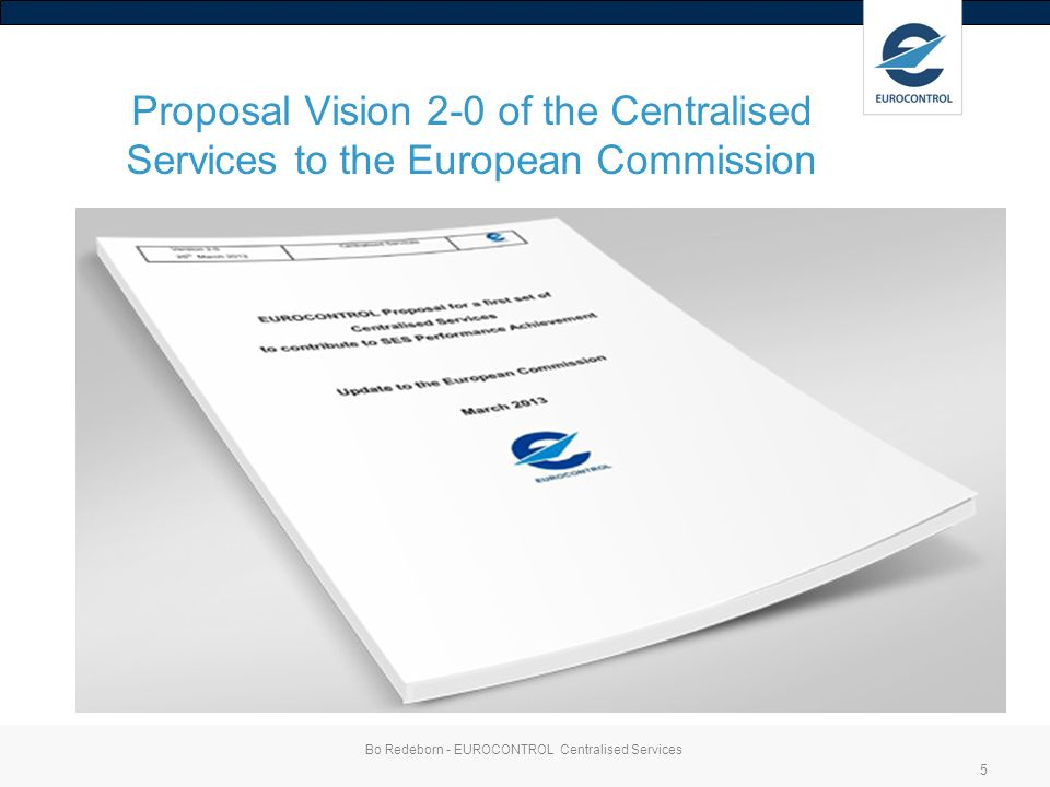 Proposal Vision 2-0 of the Centralised Services to the European Commission Bo Redeborn - EUROCONTROL Centralised Services 5