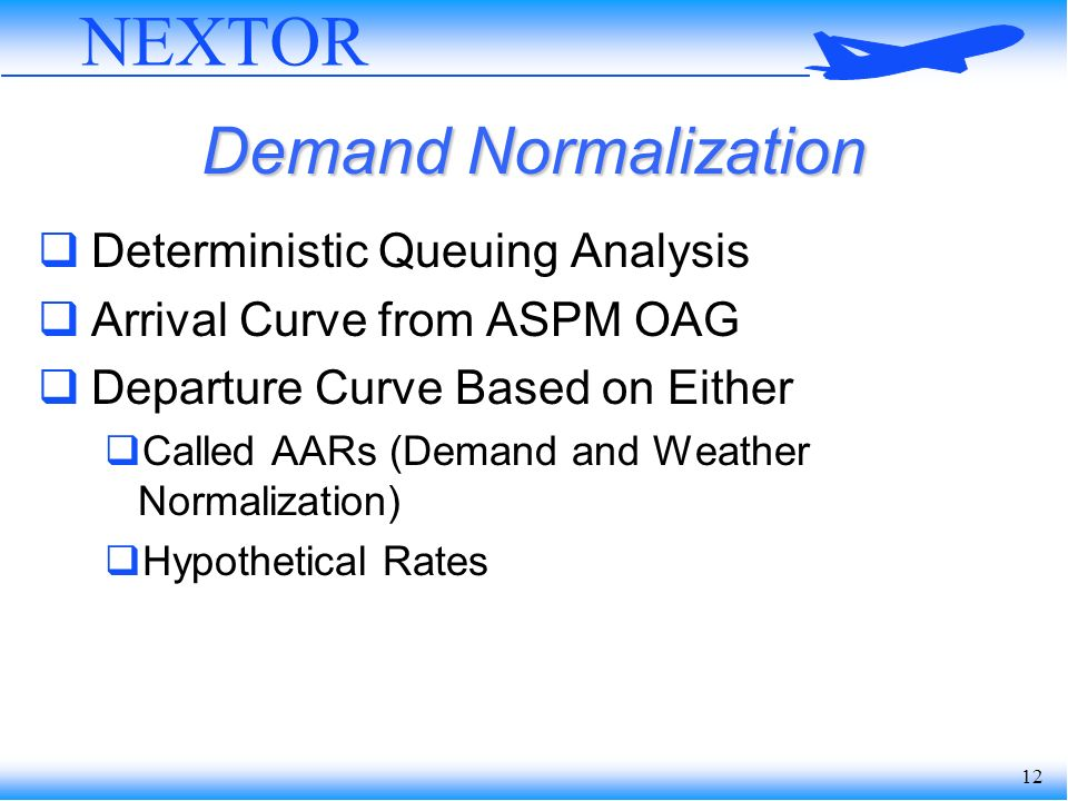 12 NEXTOR Demand Normalization Deterministic Queuing Analysis Arrival Curve from ASPM OAG Departure Curve Based on Either Called AARs (Demand and Weather Normalization) Hypothetical Rates