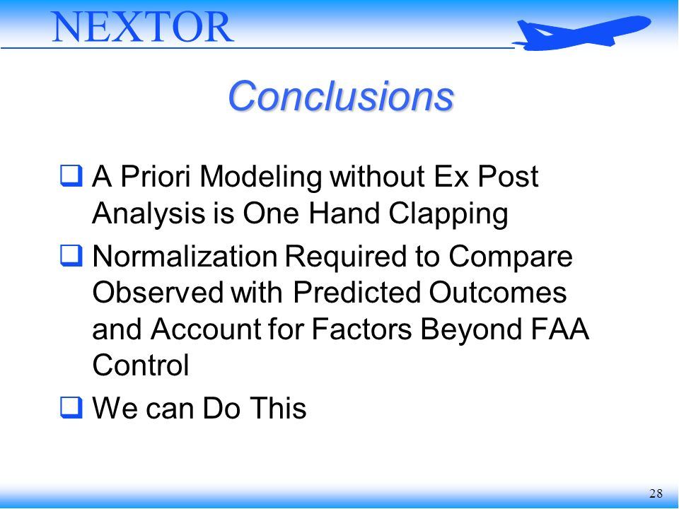 28 NEXTOR Conclusions A Priori Modeling without Ex Post Analysis is One Hand Clapping Normalization Required to Compare Observed with Predicted Outcomes and Account for Factors Beyond FAA Control We can Do This