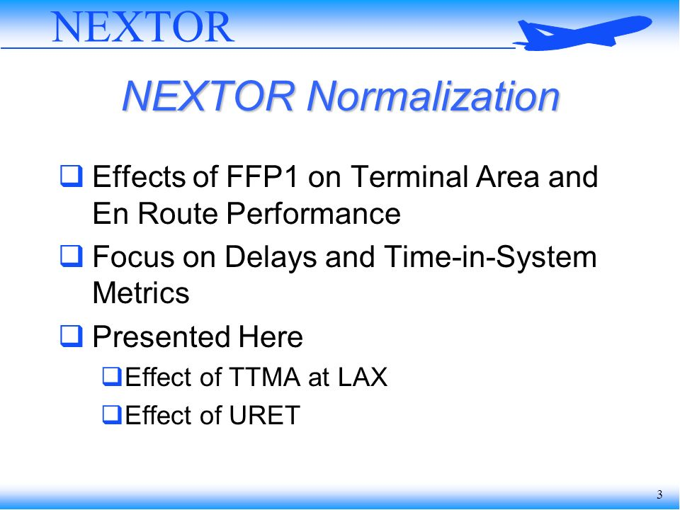 3 NEXTOR NEXTOR Normalization Effects of FFP1 on Terminal Area and En Route Performance Focus on Delays and Time-in-System Metrics Presented Here Effect of TTMA at LAX Effect of URET