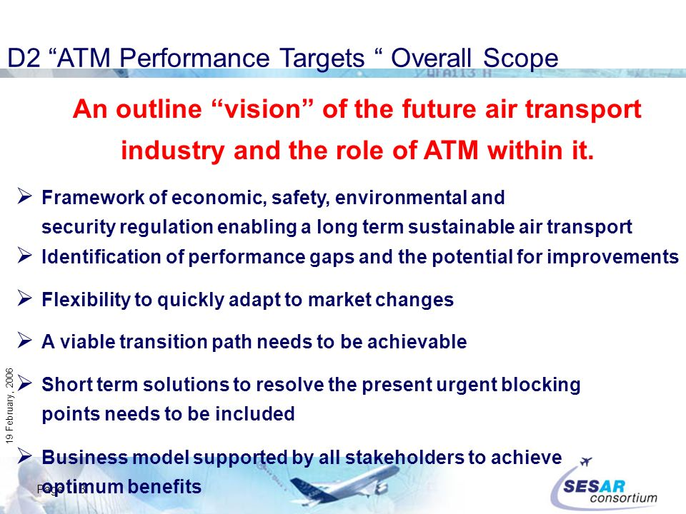 Page : 13 19 February, 2006 D2 ATM Performance Targets Overall Scope An outline vision of the future air transport industry and the role of ATM within it.