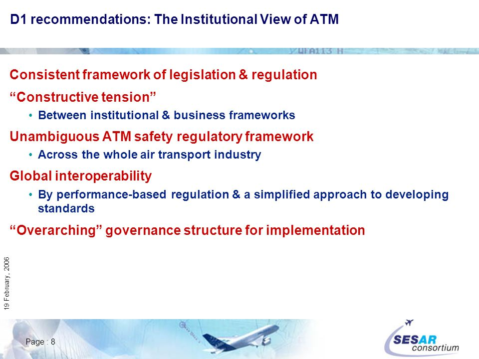 Page : 8 19 February, 2006 D1 recommendations: The Institutional View of ATM Consistent framework of legislation & regulation Constructive tension Between institutional & business frameworks Unambiguous ATM safety regulatory framework Across the whole air transport industry Global interoperability By performance-based regulation & a simplified approach to developing standards Overarching governance structure for implementation