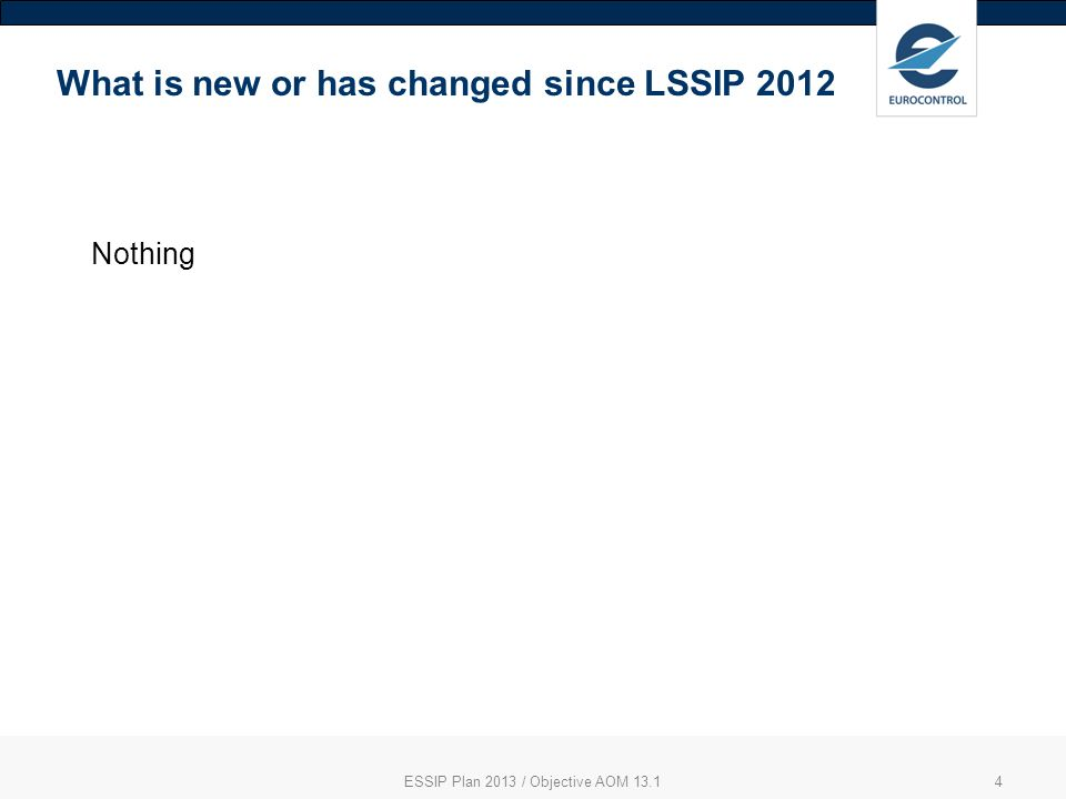 4 What is new or has changed since LSSIP 2012 Nothing ESSIP Plan 2013 / Objective AOM 13.1