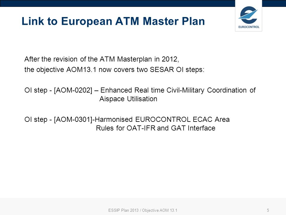 5 Link to European ATM Master Plan After the revision of the ATM Masterplan in 2012, the objective AOM13.1 now covers two SESAR OI steps: OI step - [AOM-0202] – Enhanced Real time Civil-Military Coordination of Aispace Utilisation OI step - [AOM-0301]-Harmonised EUROCONTROL ECAC Area Rules for OAT-IFR and GAT Interface ESSIP Plan 2013 / Objective AOM 13.1