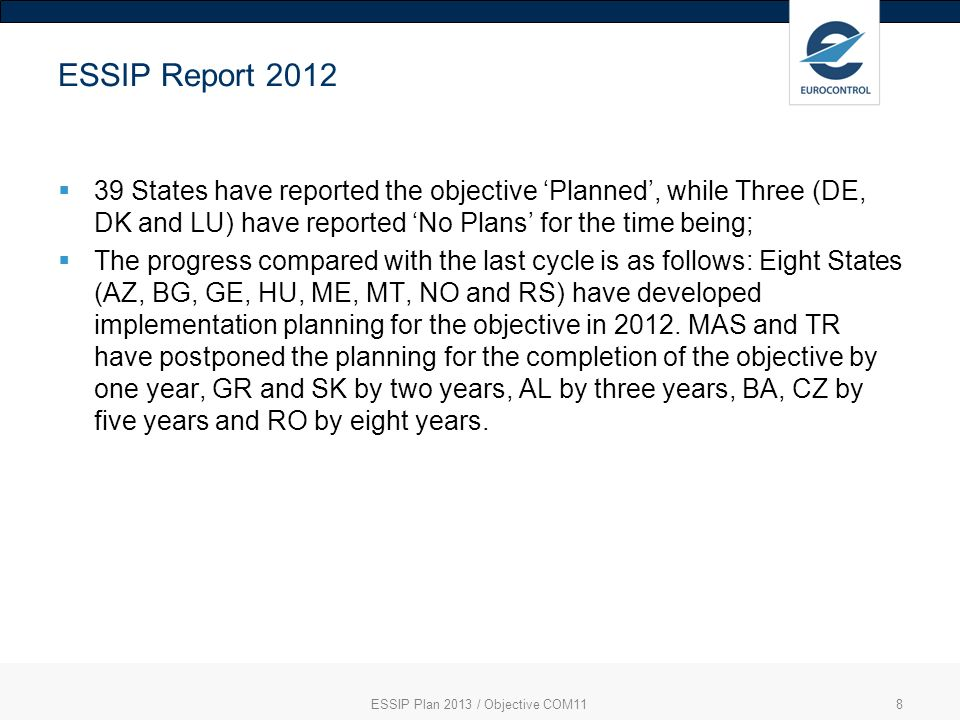 ESSIP Plan 2013 / Objective COM118 ESSIP Report 2012 39 States have reported the objective Planned, while Three (DE, DK and LU) have reported No Plans for the time being; The progress compared with the last cycle is as follows: Eight States (AZ, BG, GE, HU, ME, MT, NO and RS) have developed implementation planning for the objective in 2012.