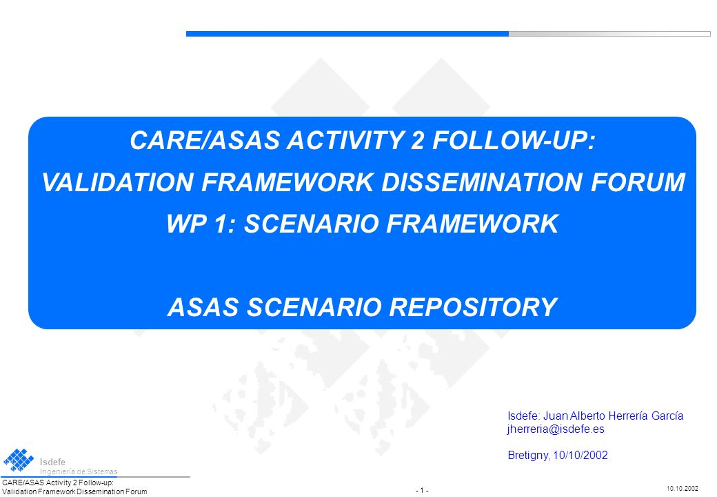CARE/ASAS Activity 2 Follow-up: Validation Framework Dissemination Forum Isdefe Ingeniería de Sistemas 10.10.2002 CARE/ASAS ACTIVITY 2 FOLLOW-UP: VALIDATION FRAMEWORK DISSEMINATION FORUM Isdefe Ingeniería de Sistemas 10.10.2002