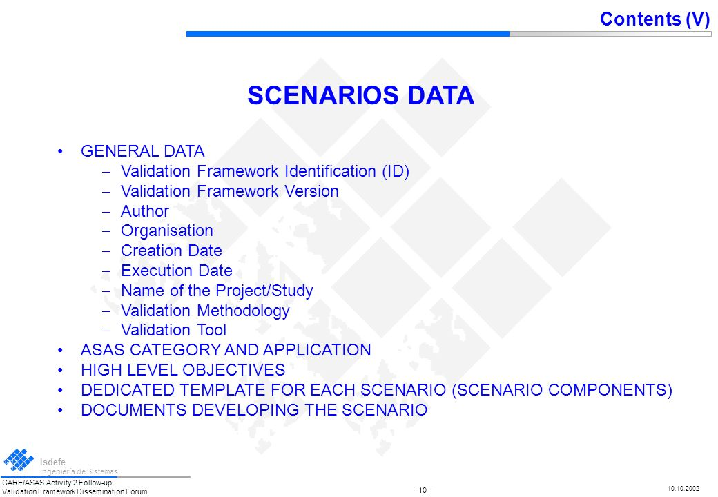 CARE/ASAS Activity 2 Follow-up: Validation Framework Dissemination Forum Isdefe Ingeniería de Sistemas 10.10.2002 - 9 - SCENARIOS FOR AIRBORNE SELF-SEPARATION Autonomous Aircraft, from EEC, (FAST, FREER-3) Autonomous Aircraft in TMA, from NLR Autonomous Aircraft (EMERALD) Basic Cruise Free Flight, from NLR TOTAL: 5 scenarios Contents (IV) SCENARIOS GATHERED