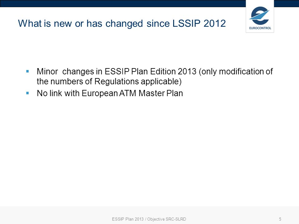 ESSIP Plan 2013 / Objective SRC-SLRD5 What is new or has changed since LSSIP 2012 Minor changes in ESSIP Plan Edition 2013 (only modification of the numbers of Regulations applicable) No link with European ATM Master Plan
