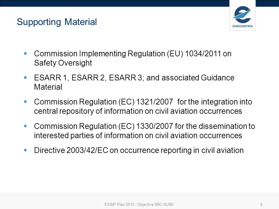 ESSIP Plan 2013 / Objective SRC-SLRD6 Supporting Material Commission Implementing Regulation (EU) 1034/2011 on Safety Oversight ESARR 1, ESARR 2, ESARR 3; and associated Guidance Material Commission Regulation (EC) 1321/2007 for the integration into central repository of information on civil aviation occurrences Commission Regulation (EC) 1330/2007 for the dissemination to interested parties of information on civil aviation occurrences Directive 2003/42/EC on occurrence reporting in civil aviation