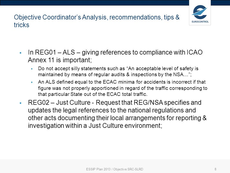 ESSIP Plan 2013 / Objective SRC-SLRD8 Objective Coordinators Analysis, recommendations, tips & tricks In REG01 – ALS – giving references to compliance with ICAO Annex 11 is important; Do not accept silly statements such as An acceptable level of safety is maintained by means of regular audits & inspections by the NSA…; An ALS defined equal to the ECAC minima for accidents is incorrect if that figure was not properly apportioned in regard of the traffic corresponding to that particular State out of the ECAC total traffic.