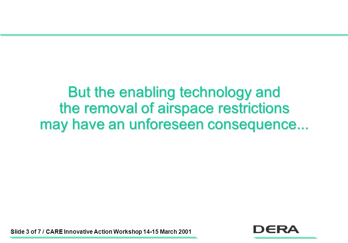 Slide 3 of 7 / CARE Innovative Action Workshop 14-15 March 2001 But the enabling technology and the removal of airspace restrictions may have an unforeseen consequence...