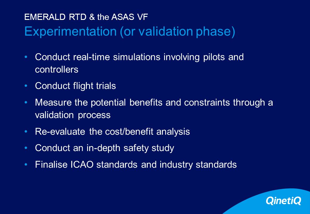 11 Experimentation (or validation phase) Conduct real-time simulations involving pilots and controllers Conduct flight trials Measure the potential benefits and constraints through a validation process Re-evaluate the cost/benefit analysis Conduct an in-depth safety study Finalise ICAO standards and industry standards EMERALD RTD & the ASAS VF