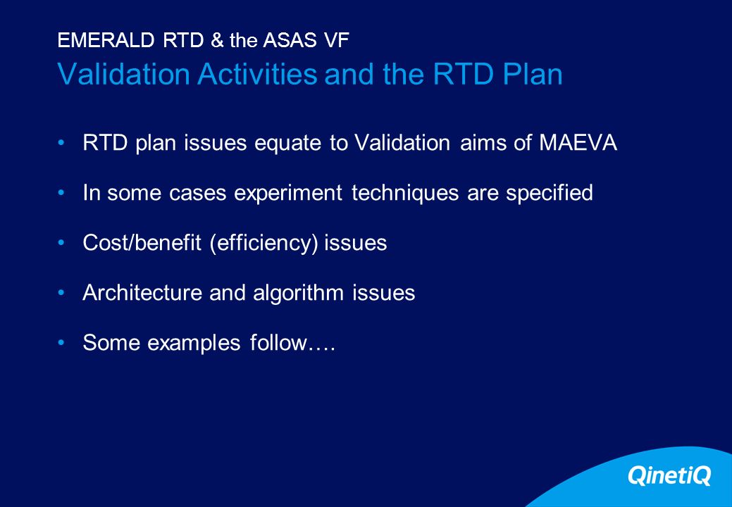 13 Validation Activities and the RTD Plan RTD plan issues equate to Validation aims of MAEVA In some cases experiment techniques are specified Cost/benefit (efficiency) issues Architecture and algorithm issues Some examples follow….