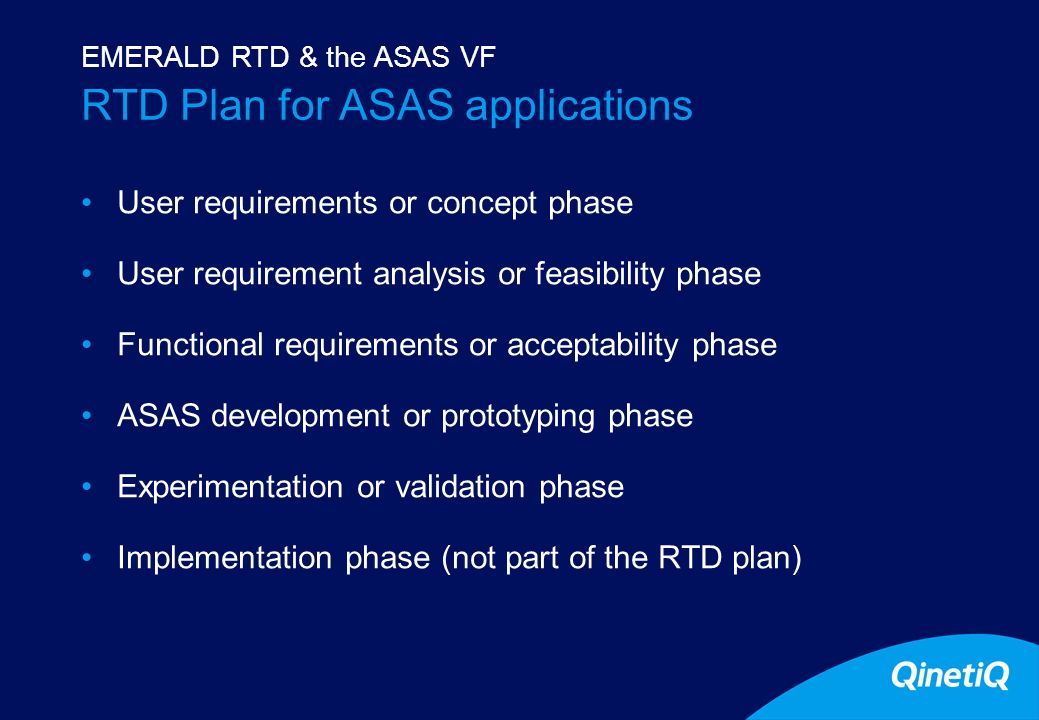 6 RTD Plan for ASAS applications User requirements or concept phase User requirement analysis or feasibility phase Functional requirements or acceptability phase ASAS development or prototyping phase Experimentation or validation phase Implementation phase (not part of the RTD plan) EMERALD RTD & the ASAS VF