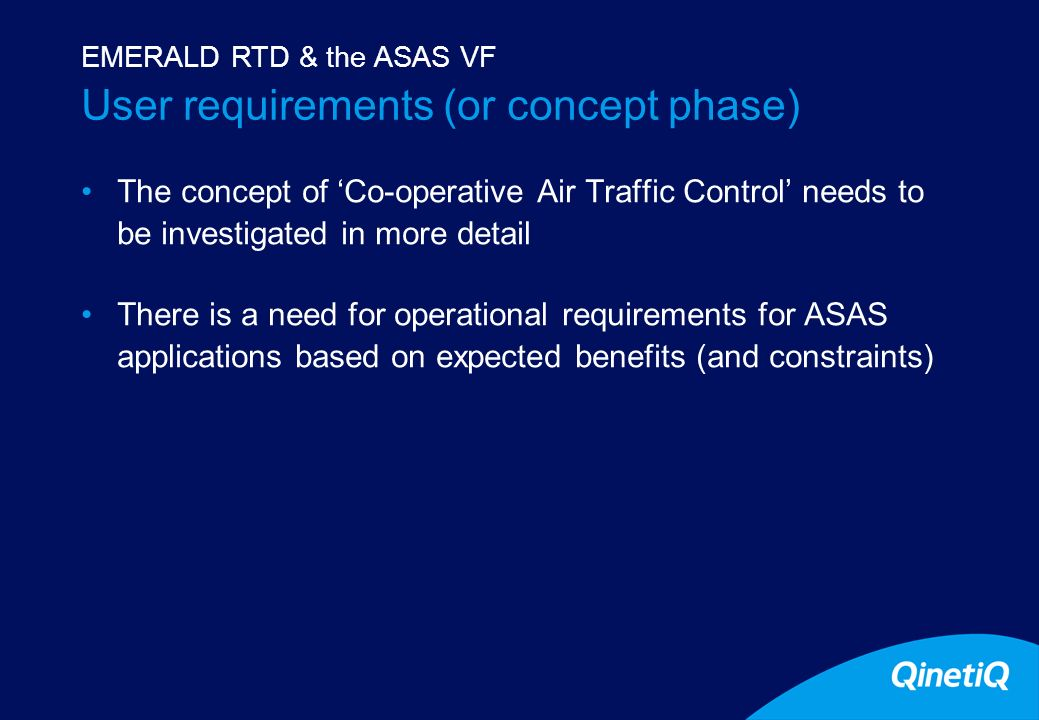 7 User requirements (or concept phase) The concept of Co-operative Air Traffic Control needs to be investigated in more detail There is a need for operational requirements for ASAS applications based on expected benefits (and constraints) EMERALD RTD & the ASAS VF
