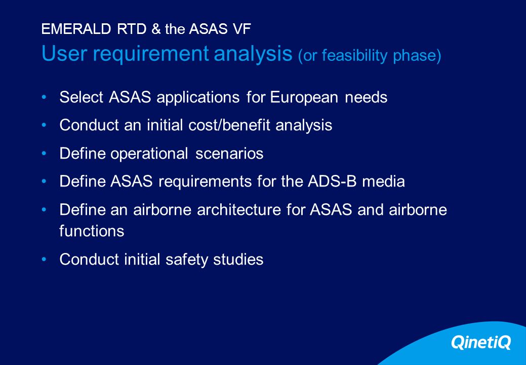 8 User requirement analysis (or feasibility phase) Select ASAS applications for European needs Conduct an initial cost/benefit analysis Define operational scenarios Define ASAS requirements for the ADS-B media Define an airborne architecture for ASAS and airborne functions Conduct initial safety studies EMERALD RTD & the ASAS VF