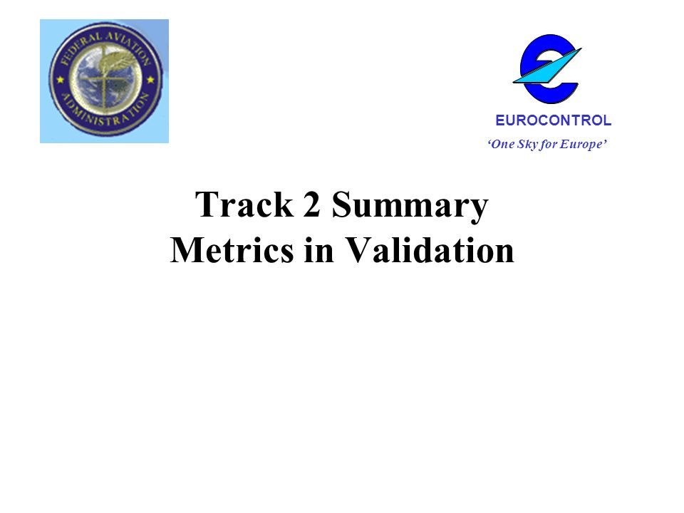 Track 2 Summary Metrics in Validation One Sky for Europe EUROCONTROL