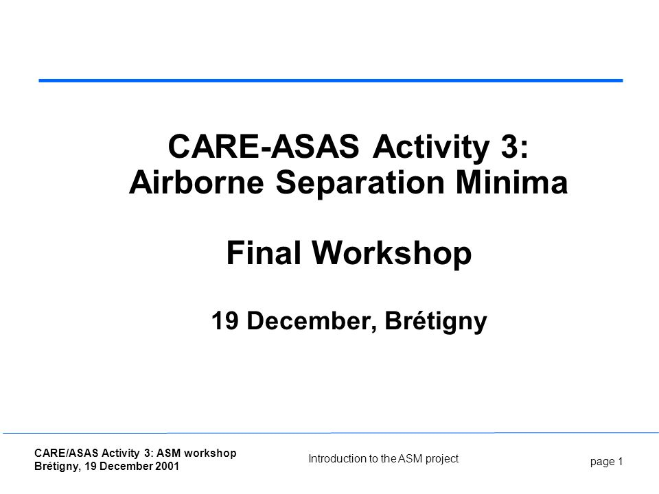 page 1 CARE/ASAS Activity 3: ASM workshop Brétigny, 19 December 2001 Introduction to the ASM project CARE-ASAS Activity 3: Airborne Separation Minima Final Workshop 19 December, Brétigny