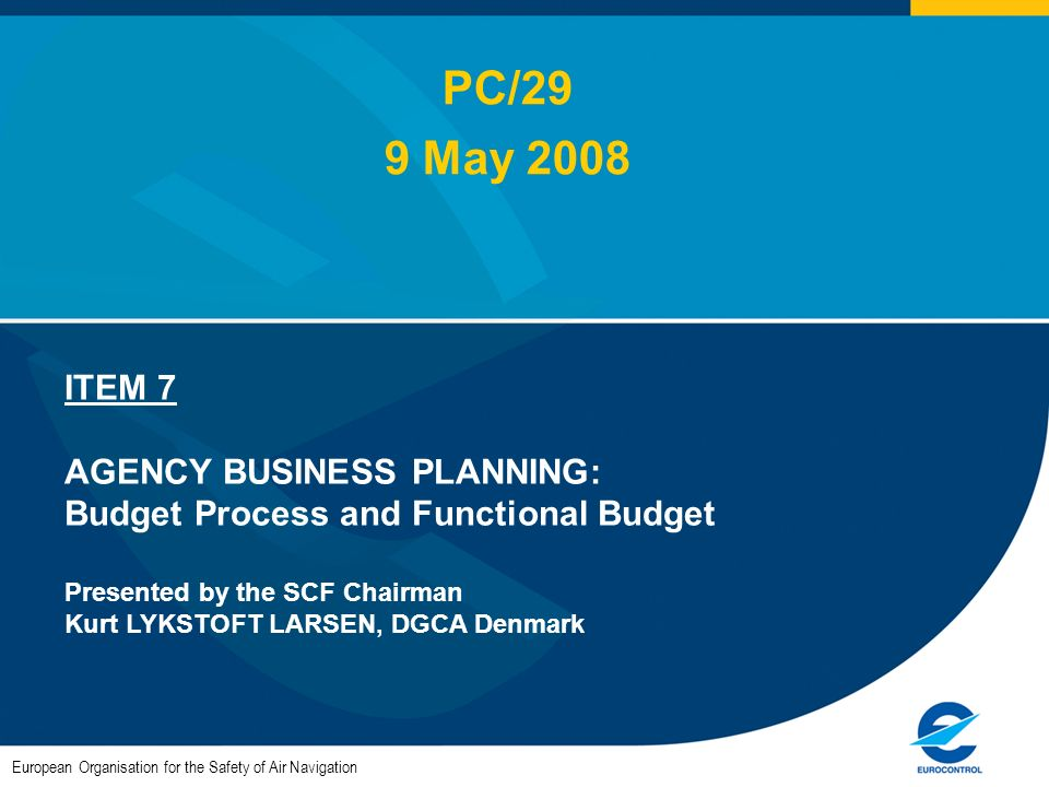 European Organisation for the Safety of Air Navigation ITEM 7 AGENCY BUSINESS PLANNING: Budget Process and Functional Budget Presented by the SCF Chairman Kurt LYKSTOFT LARSEN, DGCA Denmark PC/29 9 May 2008