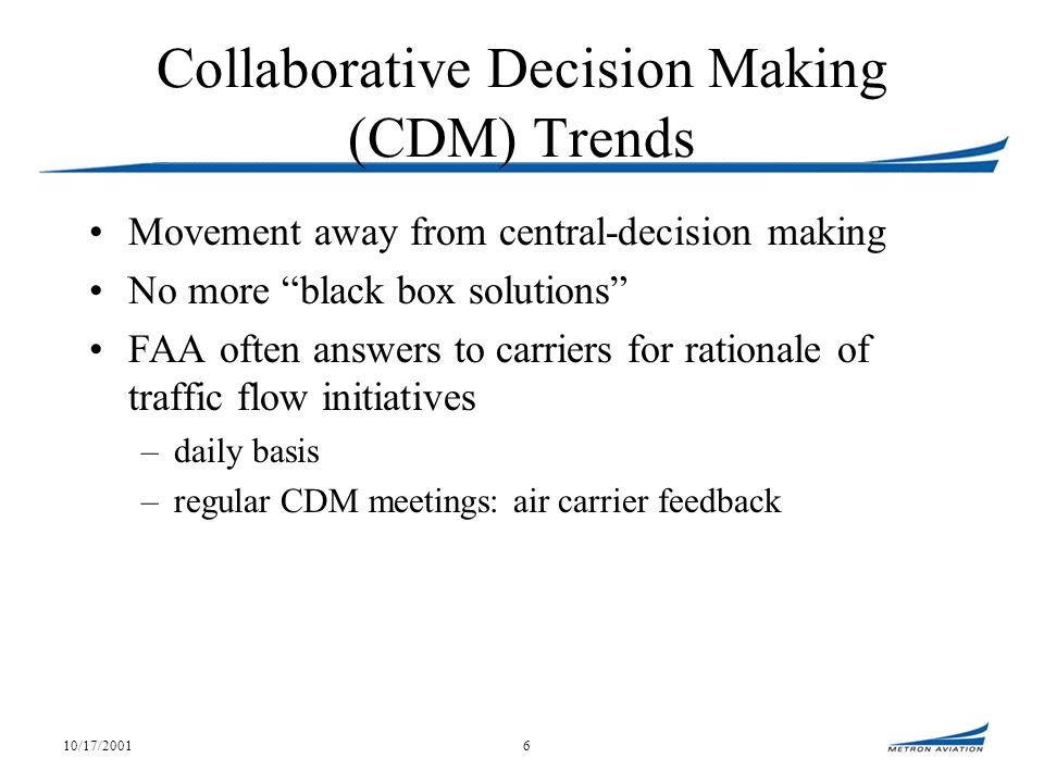 10/17/20016 Collaborative Decision Making (CDM) Trends Movement away from central-decision making No more black box solutions FAA often answers to carriers for rationale of traffic flow initiatives –daily basis –regular CDM meetings: air carrier feedback