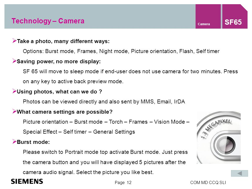 Page 12COM MD CCQ SLI Take a photo, many different ways: Options: Burst mode, Frames, Night mode, Picture orientation, Flash, Self timer Saving power, no more display: SF 65 will move to sleep mode if end-user does not use camera for two minutes.