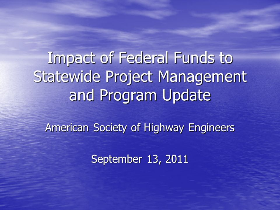 Impact of Federal Funds to Statewide Project Management and Program Update American Society of Highway Engineers September 13, 2011