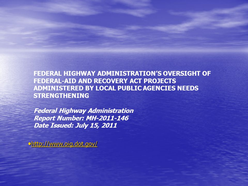FEDERAL HIGHWAY ADMINISTRATIONS OVERSIGHT OF FEDERAL-AID AND RECOVERY ACT PROJECTS ADMINISTERED BY LOCAL PUBLIC AGENCIES NEEDS STRENGTHENING Federal Highway Administration Report Number: MH-2011-146 Date Issued: July 15, 2011 http://www.oig.dot.gov/ http://www.oig.dot.gov/ http://www.oig.dot.gov/