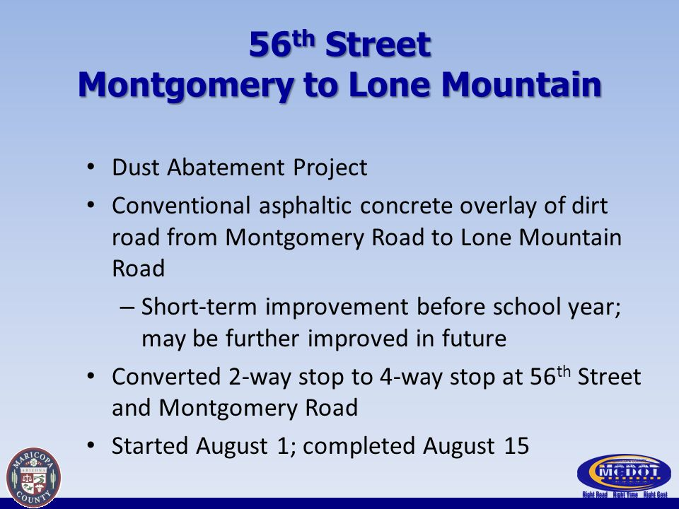 56 th Street Montgomery to Lone Mountain Dust Abatement Project Conventional asphaltic concrete overlay of dirt road from Montgomery Road to Lone Mountain Road – Short-term improvement before school year; may be further improved in future Converted 2-way stop to 4-way stop at 56 th Street and Montgomery Road Started August 1; completed August 15