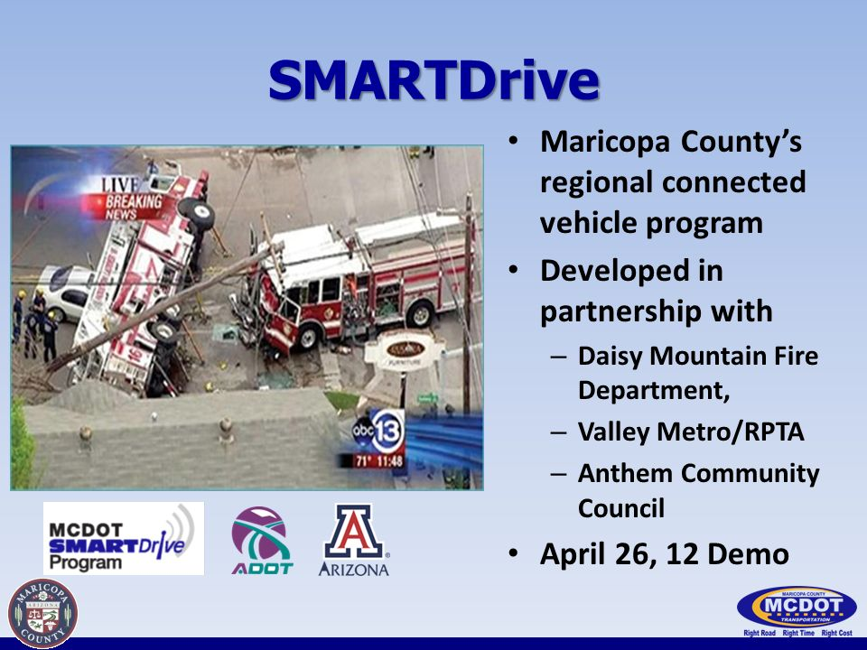 SMARTDrive Maricopa Countys regional connected vehicle program Developed in partnership with – Daisy Mountain Fire Department, – Valley Metro/RPTA – Anthem Community Council April 26, 12 Demo