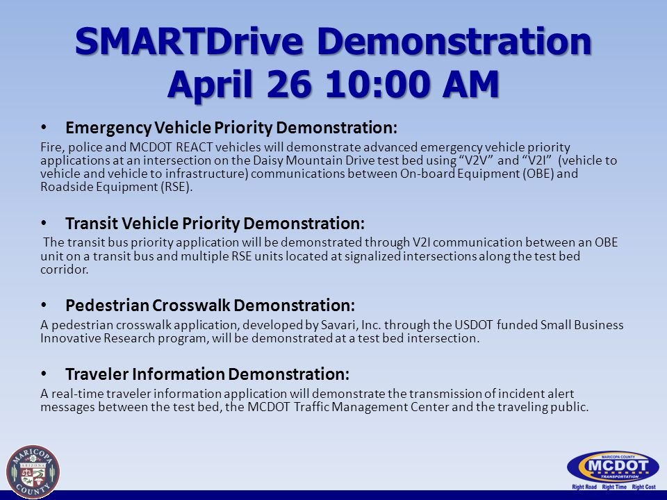 SMARTDrive Demonstration April 26 10:00 AM Emergency Vehicle Priority Demonstration: Fire, police and MCDOT REACT vehicles will demonstrate advanced emergency vehicle priority applications at an intersection on the Daisy Mountain Drive test bed using V2V and V2I (vehicle to vehicle and vehicle to infrastructure) communications between On-board Equipment (OBE) and Roadside Equipment (RSE).