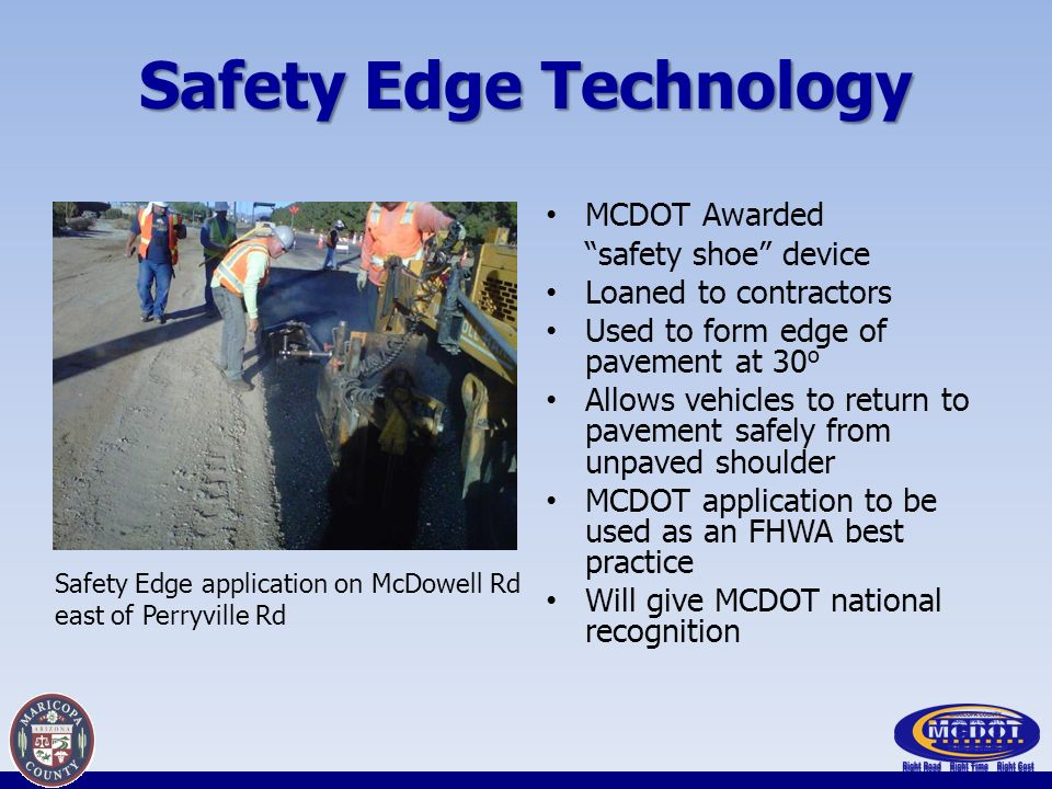 Safety Edge Technology MCDOT Awarded safety shoe device Loaned to contractors Used to form edge of pavement at 30 o Allows vehicles to return to pavement safely from unpaved shoulder MCDOT application to be used as an FHWA best practice Will give MCDOT national recognition Safety Edge application on McDowell Rd east of Perryville Rd