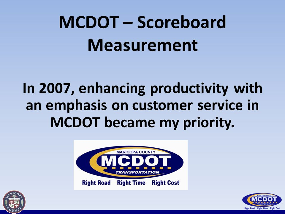 MCDOT – Scoreboard Measurement In 2007, enhancing productivity with an emphasis on customer service in MCDOT became my priority.