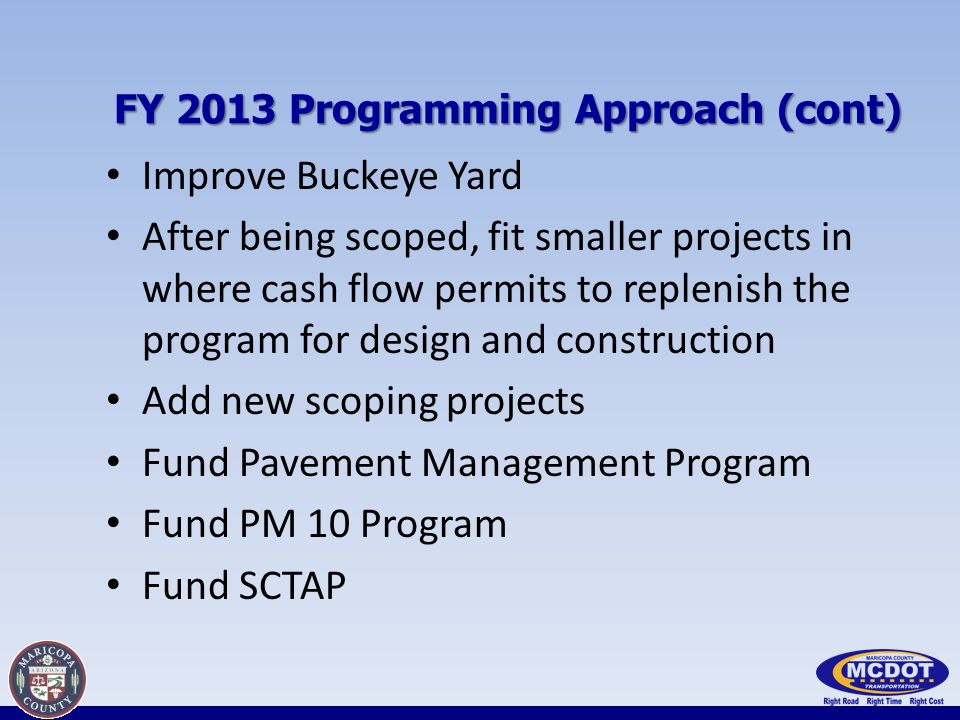 FY 2013 Programming Approach (cont) Improve Buckeye Yard After being scoped, fit smaller projects in where cash flow permits to replenish the program for design and construction Add new scoping projects Fund Pavement Management Program Fund PM 10 Program Fund SCTAP