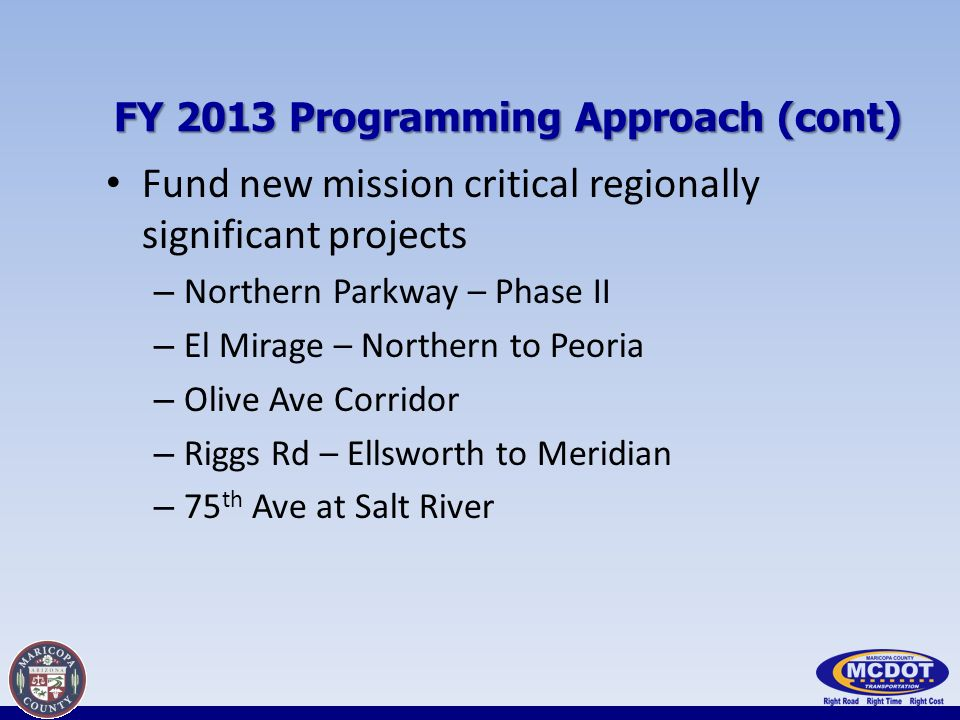 FY 2013 Programming Approach (cont) Fund new mission critical regionally significant projects – Northern Parkway – Phase II – El Mirage – Northern to Peoria – Olive Ave Corridor – Riggs Rd – Ellsworth to Meridian – 75 th Ave at Salt River