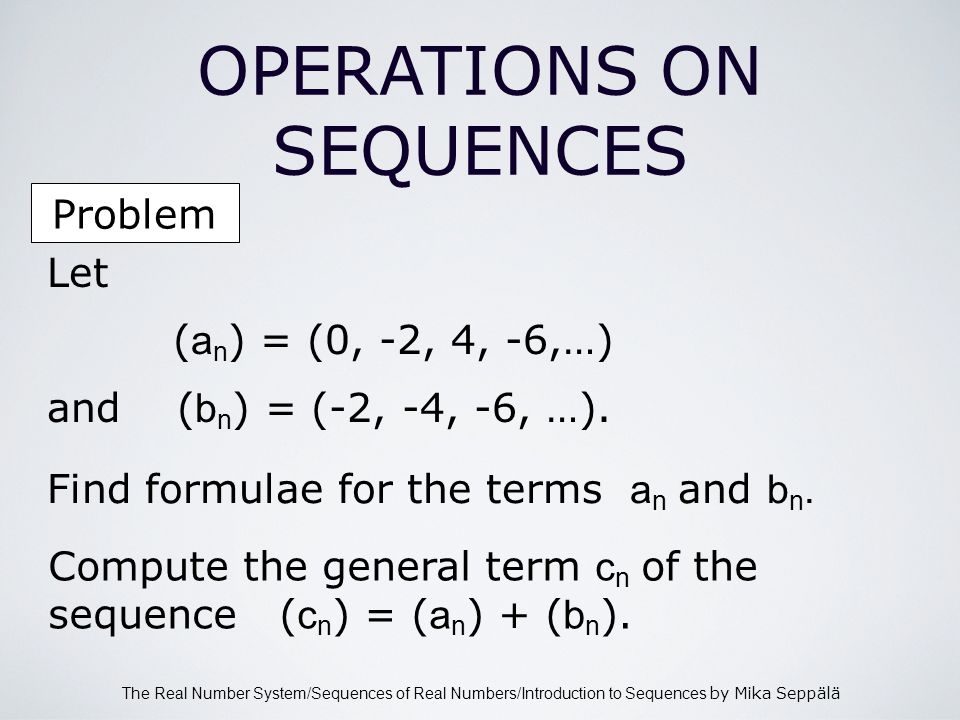 The Real Number System/Sequences of Real Numbers/Introduction to Sequences by Mika Seppälä Problem OPERATIONS ON SEQUENCES Let ( a n ) = (0, -2, 4, -6,…) and ( b n ) = (-2, -4, -6, …).