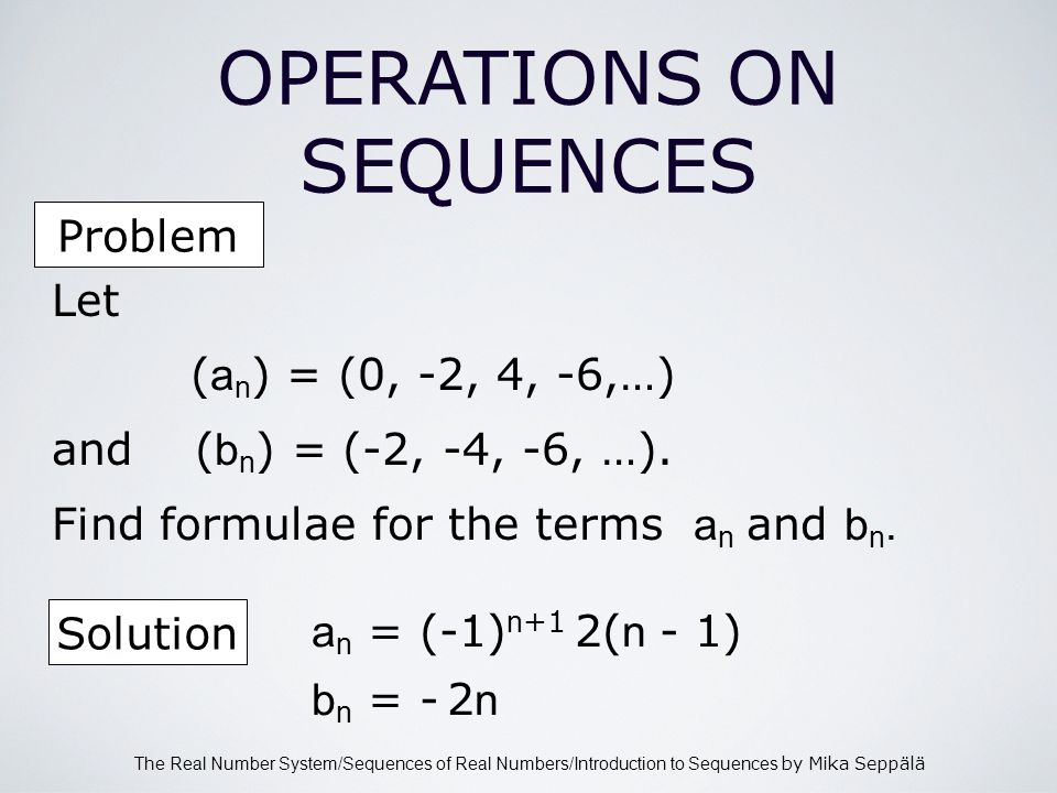 The Real Number System/Sequences of Real Numbers/Introduction to Sequences by Mika Seppälä OPERATIONS ON SEQUENCES Let ( a n ) = (0, -2, 4, -6,…) and ( b n ) = (-2, -4, -6, …).
