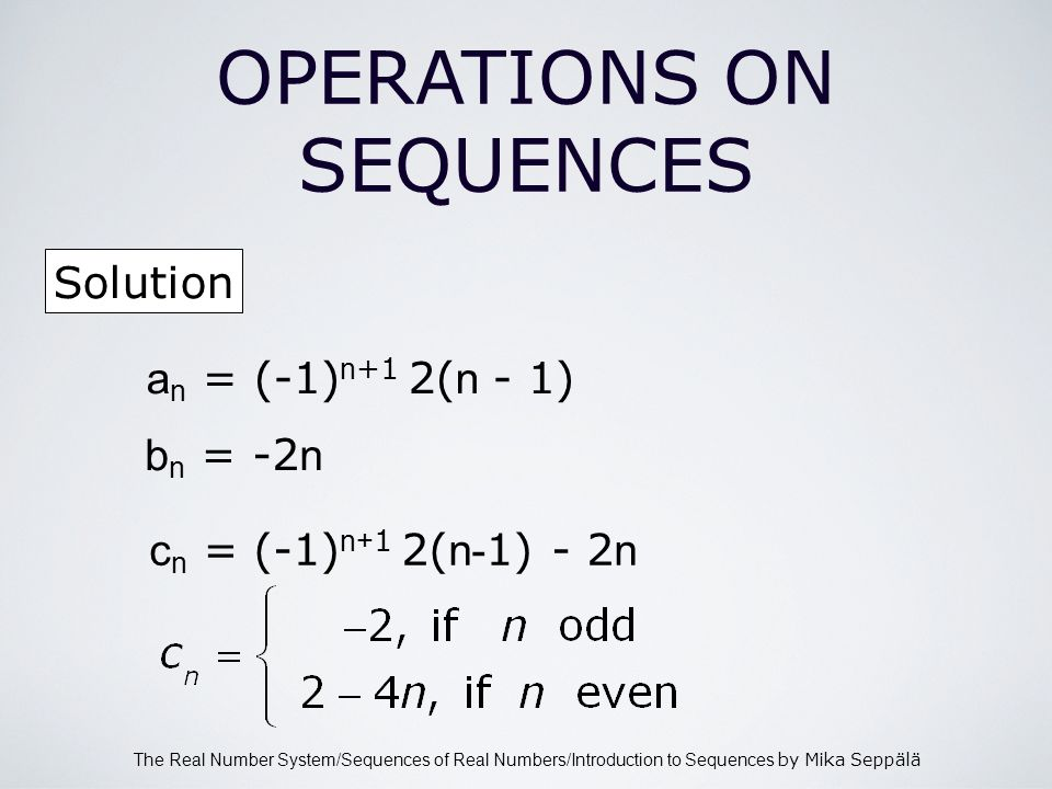 The Real Number System/Sequences of Real Numbers/Introduction to Sequences by Mika Seppälä OPERATIONS ON SEQUENCES Solution a n = (-1) n +1 2( n - 1) b n = -2 n c n = (-1) n+ 1 2( n- 1) - 2 n
