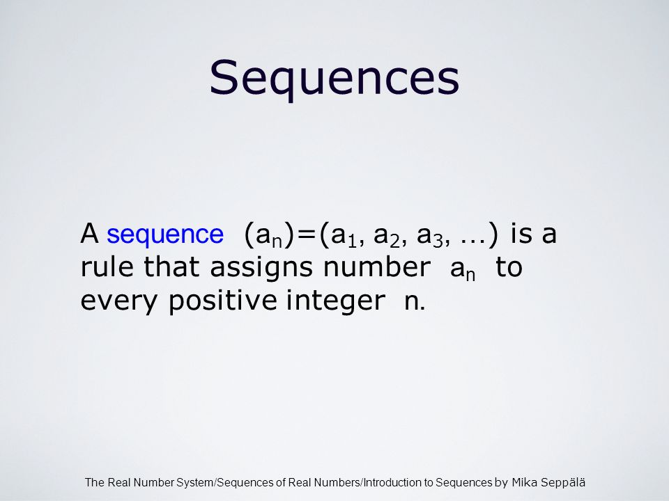 The Real Number System/Sequences of Real Numbers/Introduction to Sequences by Mika Seppälä Sequences A sequence ( a n )=( a 1, a 2, a 3, … ) is a rule that assigns number a n to every positive integer n.