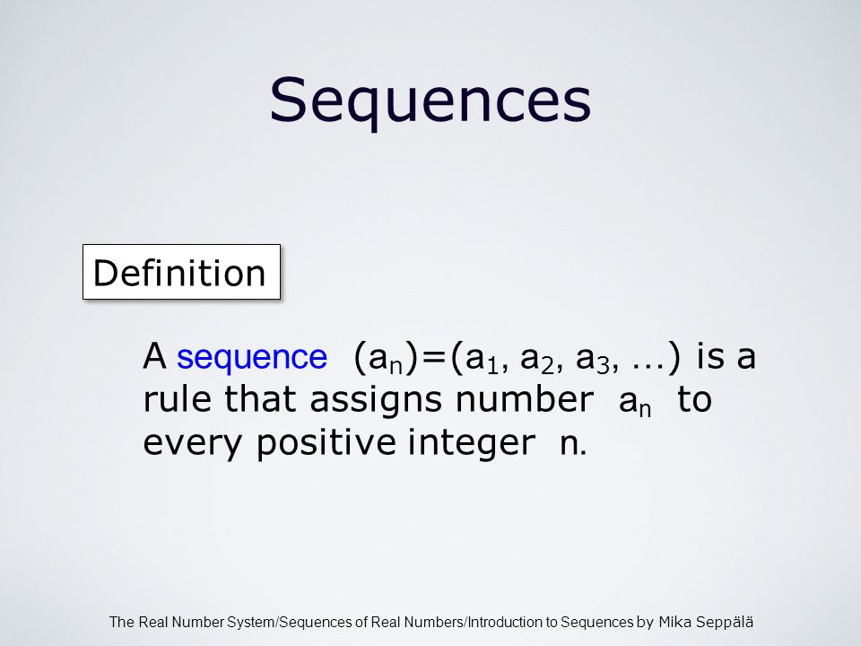 The Real Number System/Sequences of Real Numbers/Introduction to Sequences by Mika Seppälä Sequences Definition A sequence ( a n )=( a 1, a 2, a 3, … ) is a rule that assigns number a n to every positive integer n.