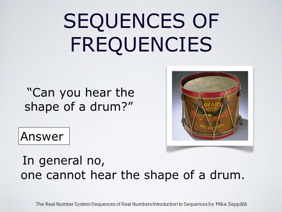 The Real Number System/Sequences of Real Numbers/Introduction to Sequences by Mika Seppälä SEQUENCES OF FREQUENCIES Can you hear the shape of a drum.
