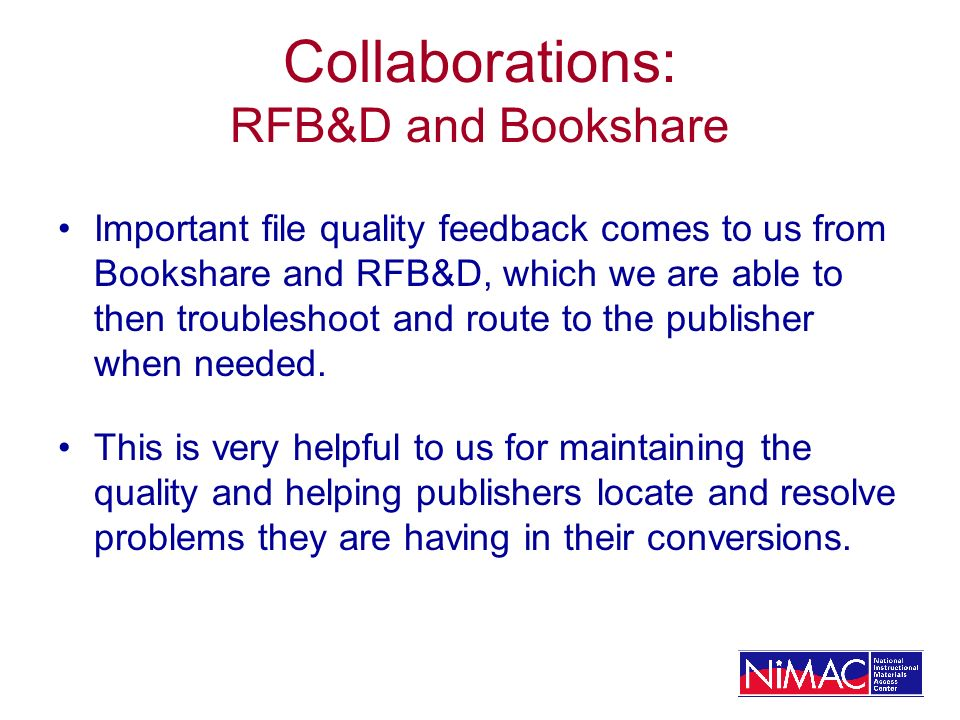 Collaborations: RFB&D and Bookshare Important file quality feedback comes to us from Bookshare and RFB&D, which we are able to then troubleshoot and route to the publisher when needed.