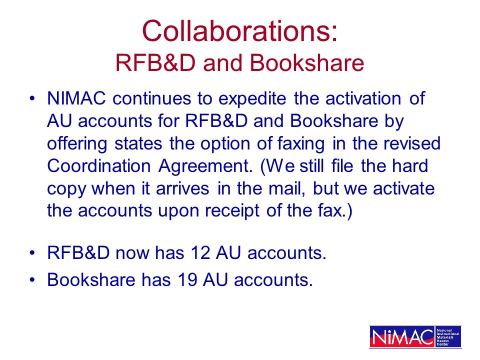 Collaborations: RFB&D and Bookshare NIMAC continues to expedite the activation of AU accounts for RFB&D and Bookshare by offering states the option of faxing in the revised Coordination Agreement.