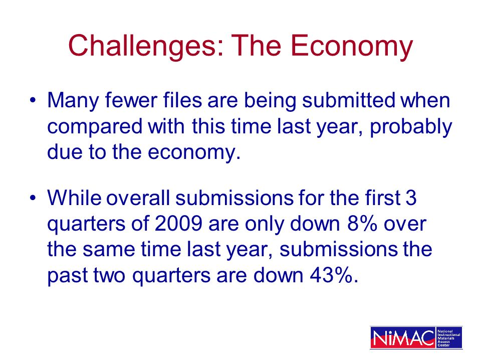 Challenges: The Economy Many fewer files are being submitted when compared with this time last year, probably due to the economy.