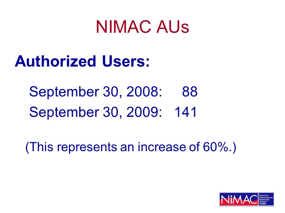 NIMAC AUs Authorized Users: September 30, 2008: 88 September 30, 2009: 141 (This represents an increase of 60%.)
